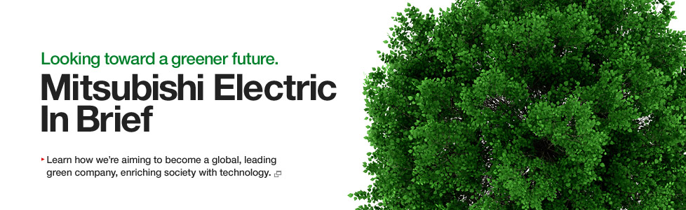 Looking toward a greener future. Mitsubishi Electric In Brief / Learn how we're aiming to become a global, leading green company, enriching society with technology.