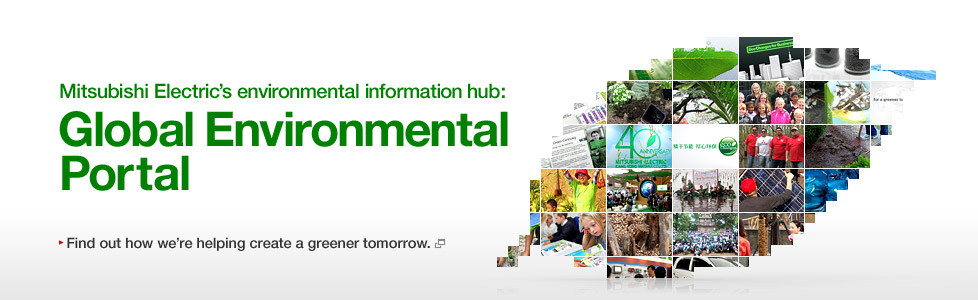 Mitsubishi Electric's environmental information hub: Global Environmental Portal / Find out how we're helping create a greener tomorrow.