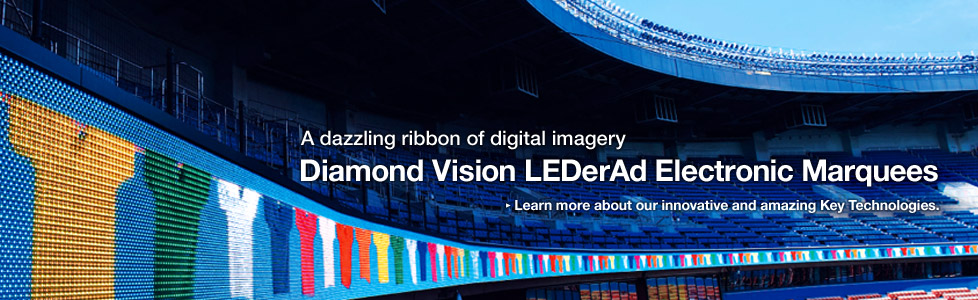 A dazzling ribbon of digital imagery Diamond Vision LEDerAd Electronic Marquees / Learn more about our innovative and amazing Key Technologies